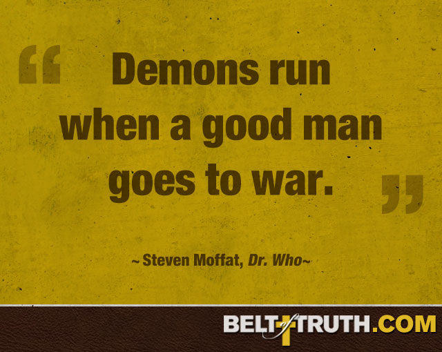 """Demons run when a good man goes to war."" —Steven Moffat, Dr. Who"