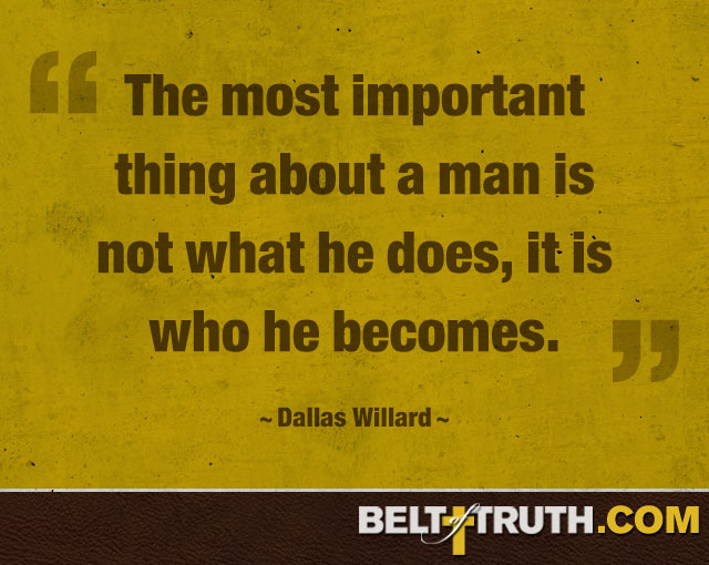 """The most important thing about a man is not what he does, it is who he becomes."" —Dallas Willard"