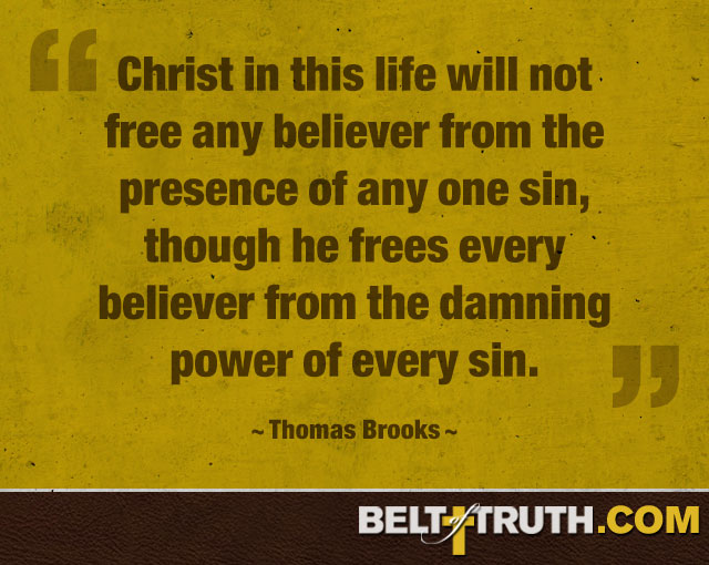 """""""Christ in this life will not free any believer from the presence of any one sin, though he frees every believer from the damning power of every sin."""" —Thomas Brooks"""