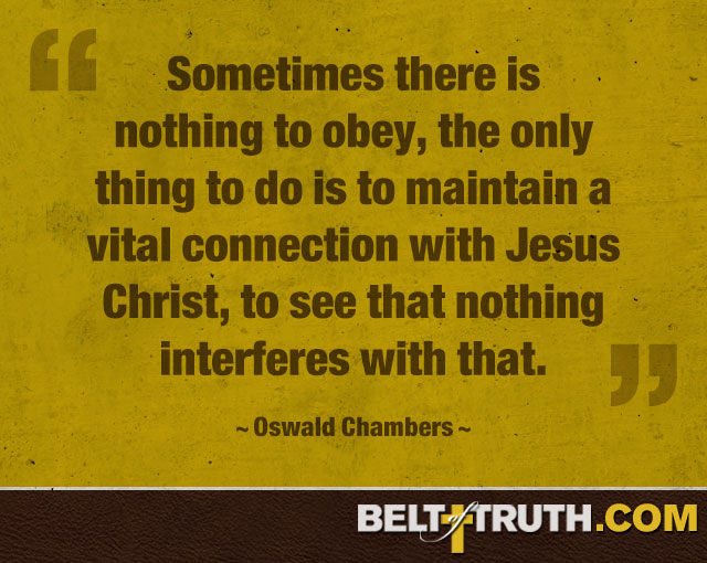 """Sometimes there is nothing to obey, the only thing to do is to maintain a vital connection with Jesus Christ, to see that nothing interferes with that."" —Oswald Chambers"