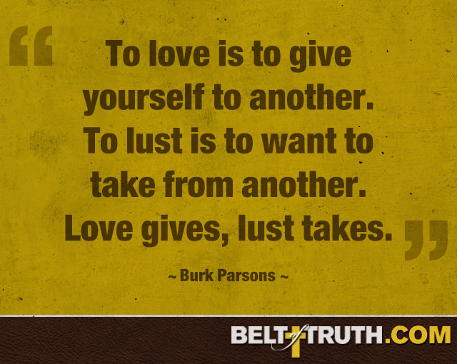 """To love is to give yourself to another. To lust is to want to take from another. Love gives, lust takes."" —Burk Parsons"