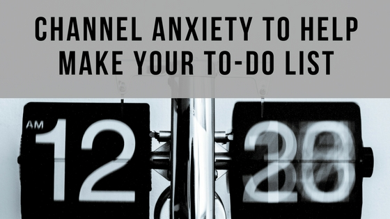Channel Anxiety to Make Your To-Do List