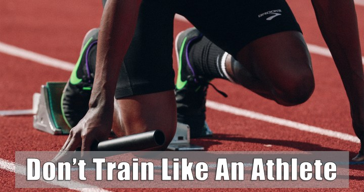 Don't Train LIke An Athlete