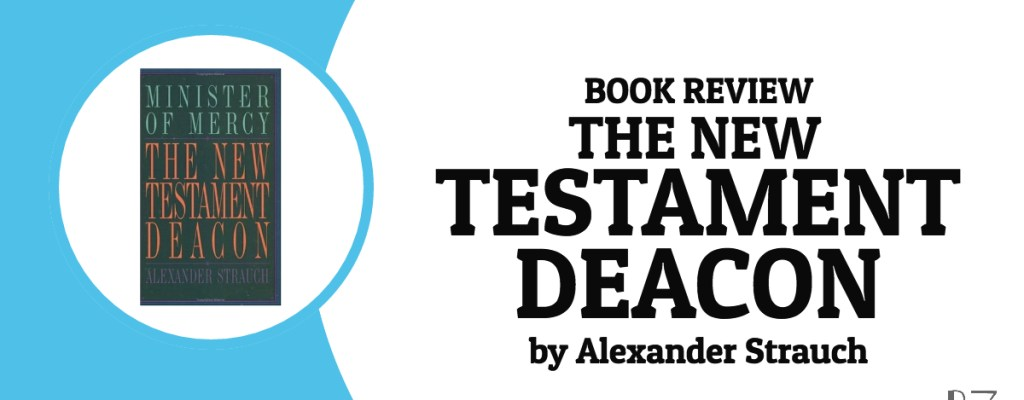 "Book Review: ""The New Testament Deacon"" by Alexander Strauch"