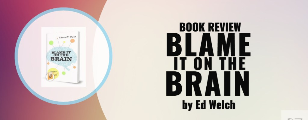 "Book Review: ""Blame it On the Brain"" by Ed Welch"