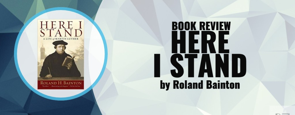 Book Review: Here I Stand by Roland H. Bainton