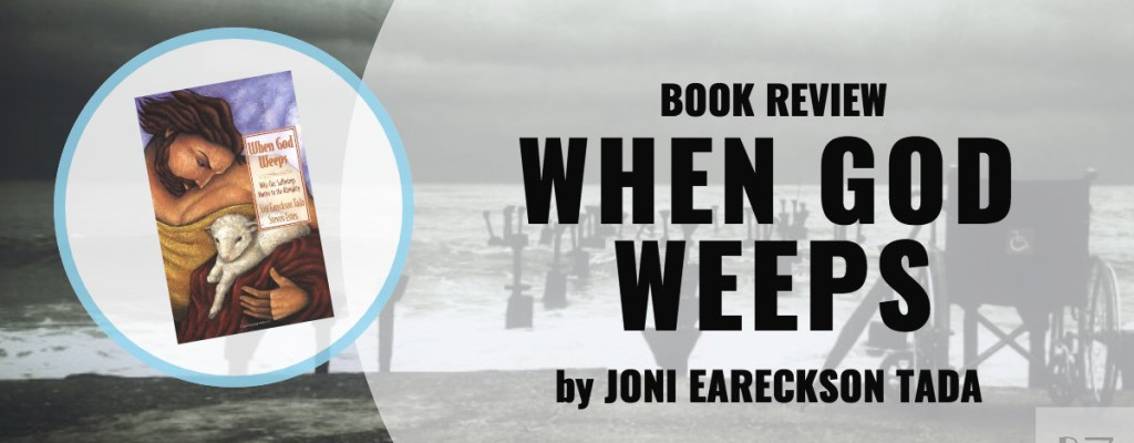 """Book Review: """"When God Weeps"""" by Joni Eareckson Tada"""