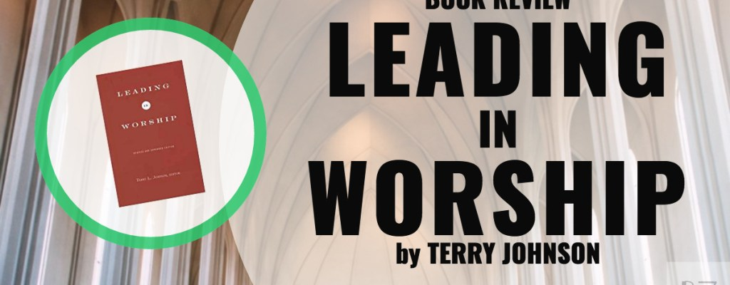 Book Review: Leading in Worship by Terry Johnson