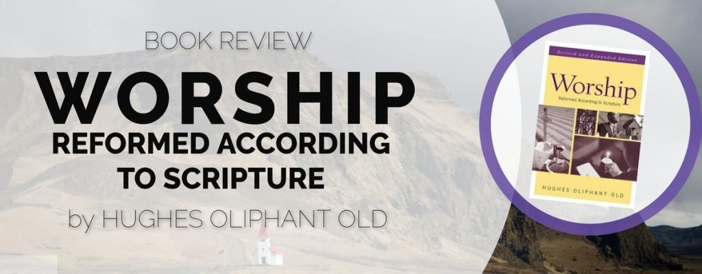 "Book Review: ""Worship"" by Hughes Oliphant Old"