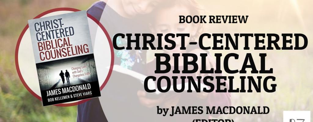 "Book Review: ""Christ-Centered Biblical Counseling"" by James MacDonald"