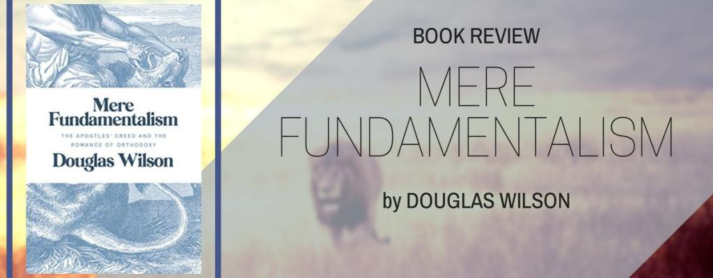 "Book Review: ""Mere Fundamentalism"" by Douglas Wilson"