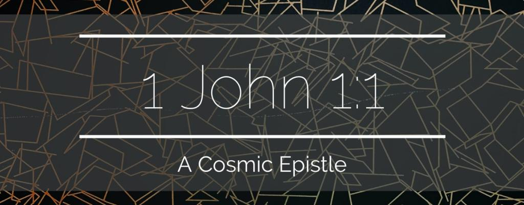 1 John 1:1 – A Cosmic Epistle