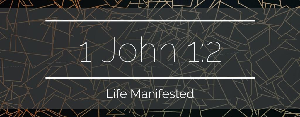 1 John 1:2 – Life Manifested