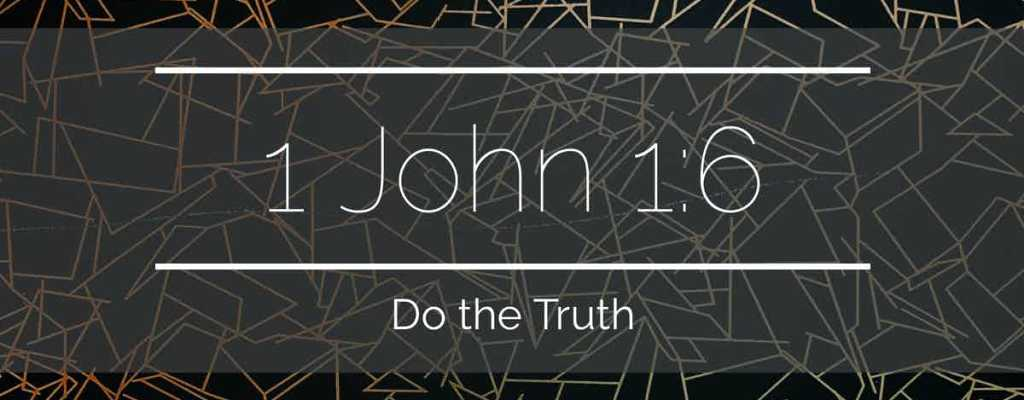 1 John 1:6 – Do the Truth
