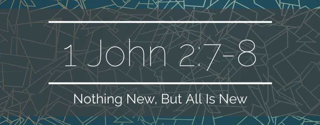 1 John 2:7-8 | Nothing New, But All is New
