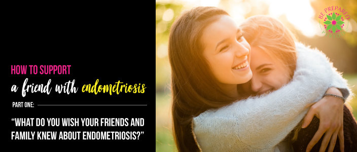 What Do You Wish Your Friends and Family Knew About Endometriosis
