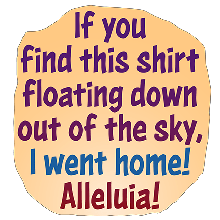 If you find this shirt floating down out of the sky, I went home! Alleluia!