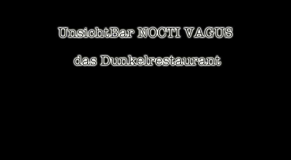 besonderes Restaurant UnsichtBar NOCTI VAGUS Dunkelrestaurant