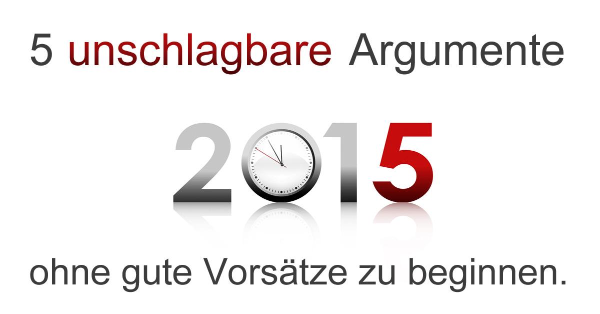 5 Unschlagbare Argumente, 2015 Ohne Die Guten Vorsätze Zu Beginnen.