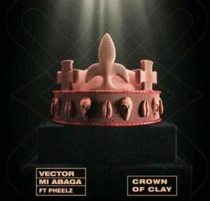 Vector & MI Abaga Ft. Pheelz - Crown Of Clay Mp3 Download