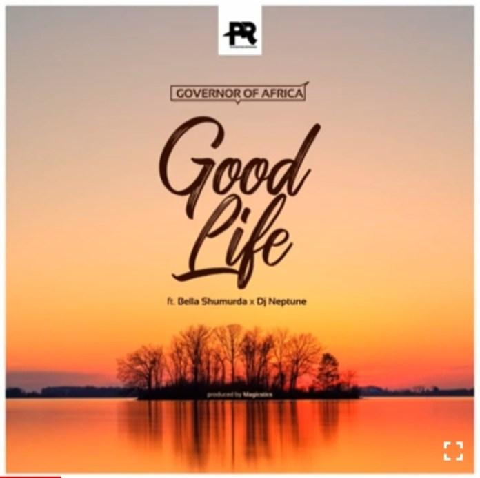 Governor of Africa - Good Life Ft. Bella Shmurda x Dj Neptune