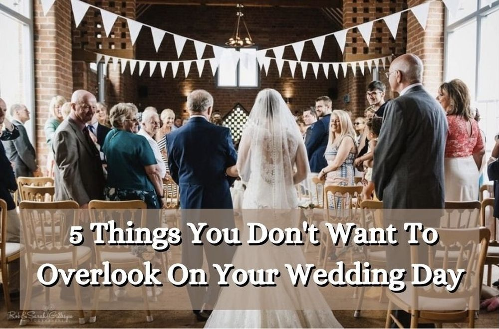 5 Things You Definitely Don't Want To Overlook On Your Wedding Day