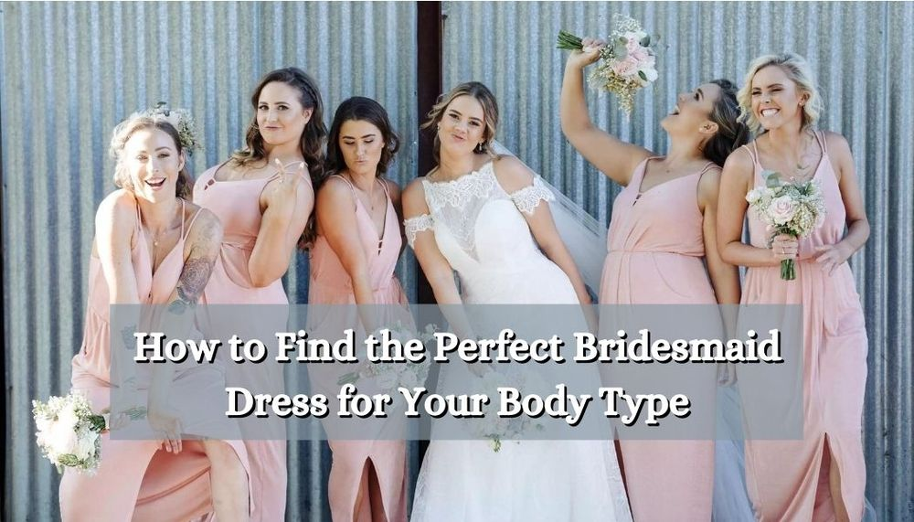 How to Find the Perfect Bridesmaid Dress for Your Body Type