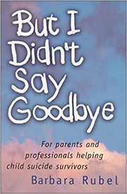 But I Didn't Say Goodbye : For parents and professionals helping child suicide survivors