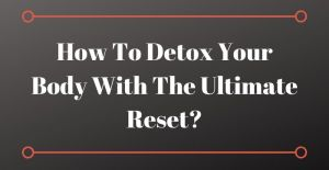 How To Detox Your Body With The Ultimate Reset?