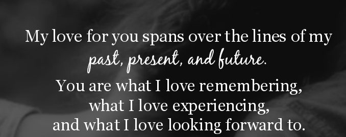My love for you spans over the lines of my past, present, and future. You are what I love remembering, what i love experiencing and what I love looking forward to.