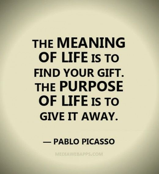 the meaning of life is to find your gift. the purpose of life is to give it away