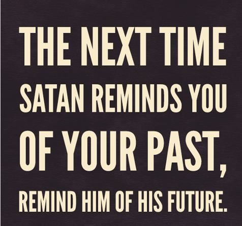 the next time satan remind you of your past