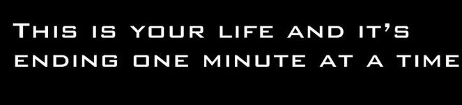 this is your life and its ending one minute at a time