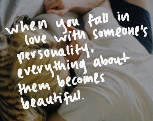 when you fall in love with someone their personality , everthing about them becomes beautiful