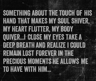 Something about the touch of his hand that makes my soul shiver, my heart flutter, my body quiver