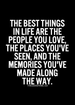 The best things in life are the people you love the places you've seen and the memories you've made along the way