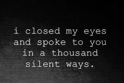 I Closed My Eyes And Spoke To You In A Thousand Silent Ways