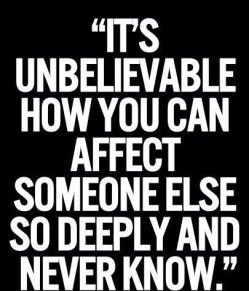It's unbelievable how you can affect someone else so deeply and never know