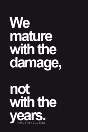 We mature with the damage, not with the years