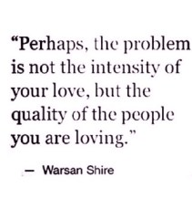 perhaps the problem is not the intensity of your love but the quality of the people you are loving.