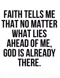Faith tells me that no matter what lies ahead of me god is already there