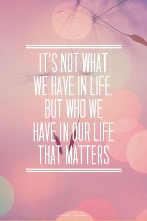 it's not what we have in life but who we have in our life that matters