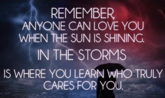 remember anyone can love you when the sun is shining, in the storms is where you learn who truly cares for you