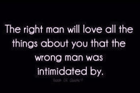 the right man will love all the things about you that the wrong man was intimidated by