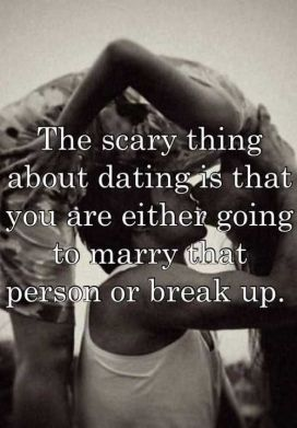 the scary thing about dating is that you are either going to marry that person or break up