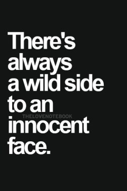 there's always a wild side to an innocent face