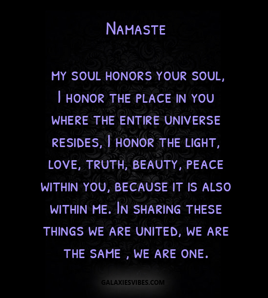 Namaste my soul honors your soul, I honor the place in you where the entire universe resides, I honor the light, love, truth, beauty, peace within you, because it is also within me. In sharing these things we are united, we are the same , we are one.