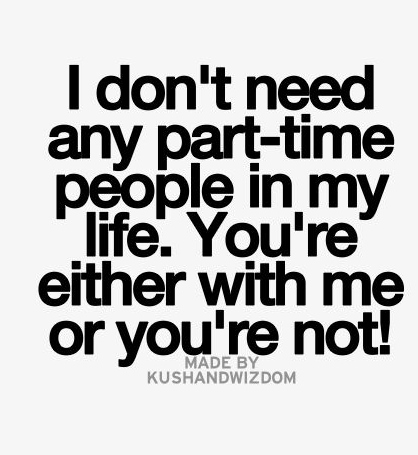 Best Love Quotes I Dont Need Any Part Time People In My Life You