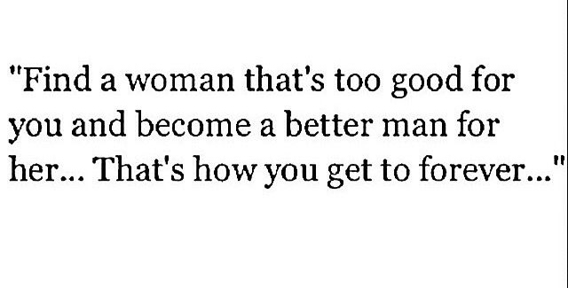 Find A Woman That's Too Good For You And Become A Better Man For Her Adorable Good Woman Quotes
