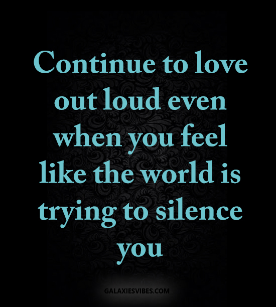 Continue to love out loud even when you feel like the world is trying to silence you